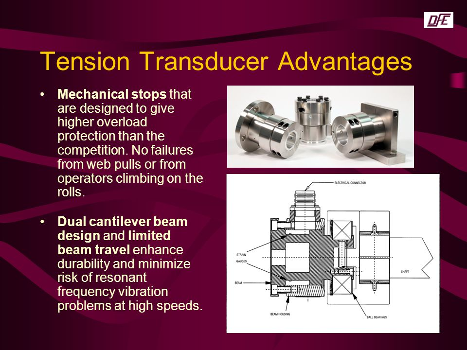 Tension Transducer Advantages Mechanical stops that are designed to give higher overload protection than the competition. No failures from web pulls o
