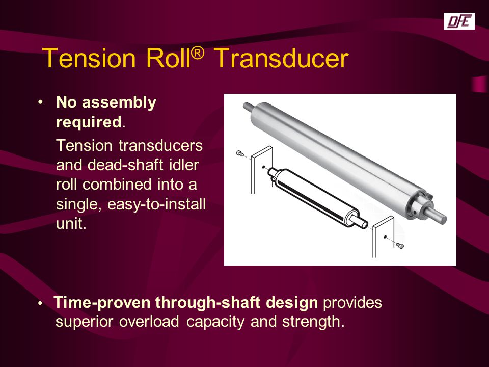Tension Roll ® Transducer No assembly required. Tension transducers and dead-shaft idler roll combined into a single, easy-to-install unit. Time-prove