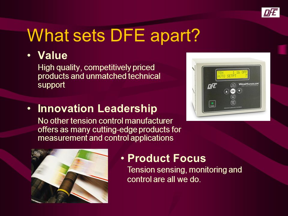 What sets DFE apart? Value High quality, competitively priced products and unmatched technical support Innovation Leadership No other tension control