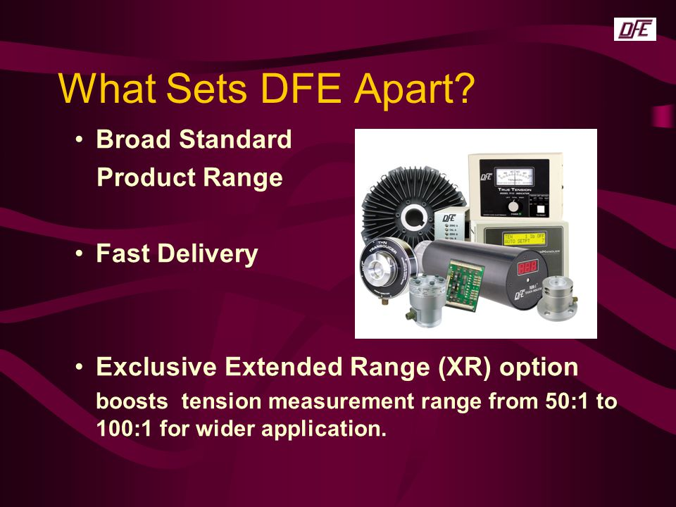 What Sets DFE Apart? Broad Standard Product Range Fast Delivery Exclusive Extended Range (XR) option boosts tension measurement range from 50:1 to 100