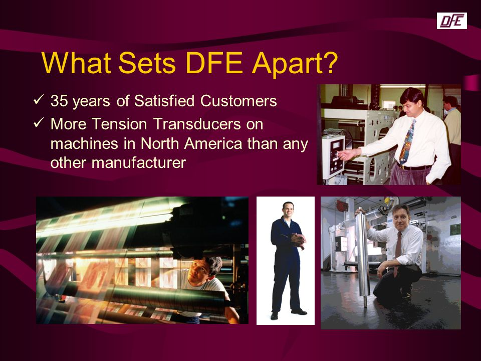 What Sets DFE Apart? 35 years of Satisfied Customers More Tension Transducers on machines in North America than any other manufacturer