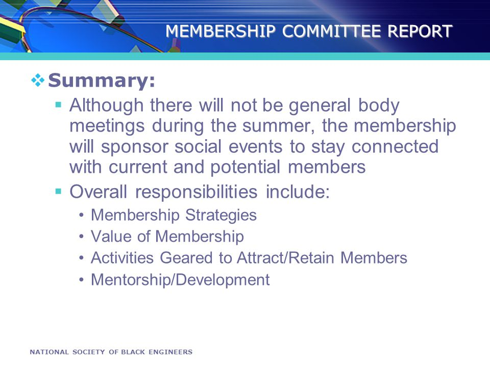 NATIONAL SOCIETY OF BLACK ENGINEERS MEMBERSHIP COMMITTEE REPORT Summary: Although there will not be general body meetings during the summer, the membership will sponsor social events to stay connected with current and potential members Overall responsibilities include: Membership Strategies Value of Membership Activities Geared to Attract/Retain Members Mentorship/Development