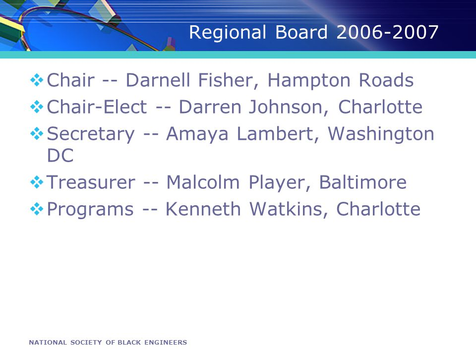 NATIONAL SOCIETY OF BLACK ENGINEERS Regional Board 2006-2007 Chair -- Darnell Fisher, Hampton Roads Chair-Elect -- Darren Johnson, Charlotte Secretary -- Amaya Lambert, Washington DC Treasurer -- Malcolm Player, Baltimore Programs -- Kenneth Watkins, Charlotte
