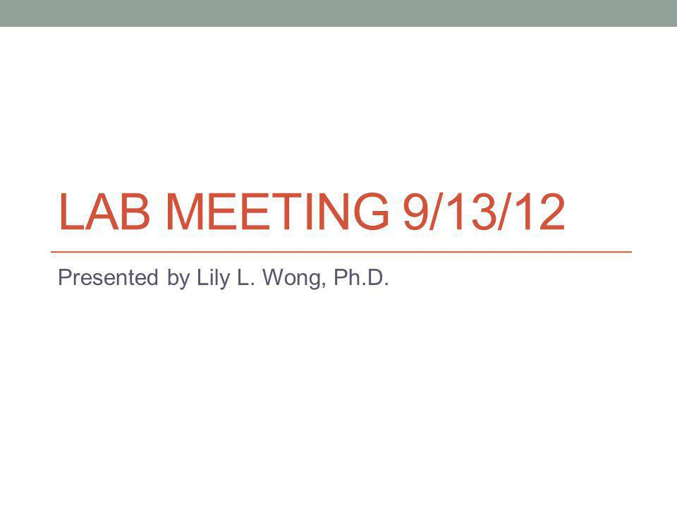 LAB MEETING 9/13/12 Presented by Lily L. Wong, Ph.D.
