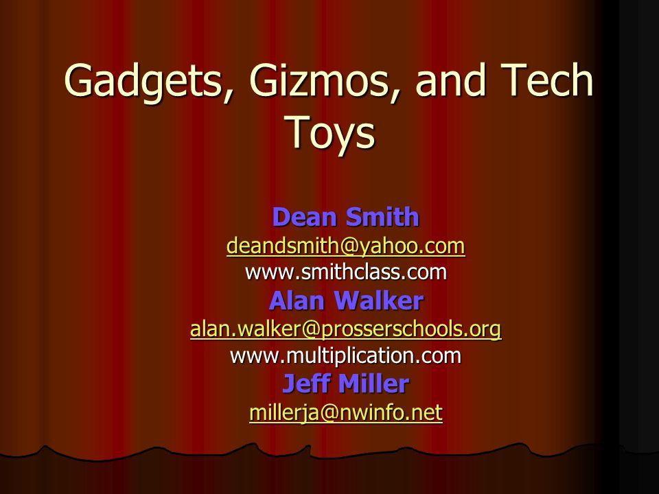 Gadgets, Gizmos, and Tech Toys Dean Smith deandsmith@yahoo.comwww.smithclass.com Alan Walker alan.walker@prosserschools.org www.multiplication.com Jeff Miller millerja@nwinfo.net