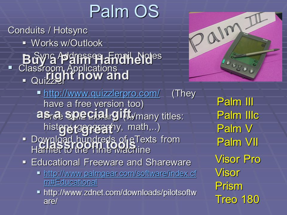 Palm OS Conduits / Hotsync Works w/Outlook Works w/Outlook Sync Addresses, Email, Notes Sync Addresses, Email, Notes Classroom Applications Classroom Applications Quizzler Quizzler http://www.quizzlerpro.com/ (They have a free version too) http://www.quizzlerpro.com/ (They have a free version too) http://www.quizzlerpro.com/ Free Quiz Library (w/many titles: history, geography, math,..) Free Quiz Library (w/many titles: history, geography, math,..) Download hundreds of eTexts from Hamlet to the Time Machine Download hundreds of eTexts from Hamlet to the Time Machine Educational Freeware and Shareware Educational Freeware and Shareware http://www.palmgear.com/software/index.cf m#Educational http://www.palmgear.com/software/index.cf m#Educational http://www.palmgear.com/software/index.cf m#Educational http://www.palmgear.com/software/index.cf m#Educational http://www.zdnet.com/downloads/pilotsoftw are/ http://www.zdnet.com/downloads/pilotsoftw are/ Palm III Palm IIIc Palm V Palm VII Visor Pro Visor Prism Treo 180 Buy a Palm Handheld right now and as a special gift, get great classroom tools