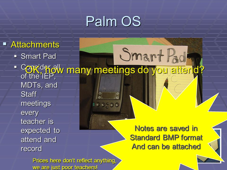Palm OS Attachments Attachments Smart Pad Smart Pad Consider all of the IEP, MDTs, and Staff meetings every teacher is expected to attend and record Consider all of the IEP, MDTs, and Staff meetings every teacher is expected to attend and record OK, how many meetings do you attend.