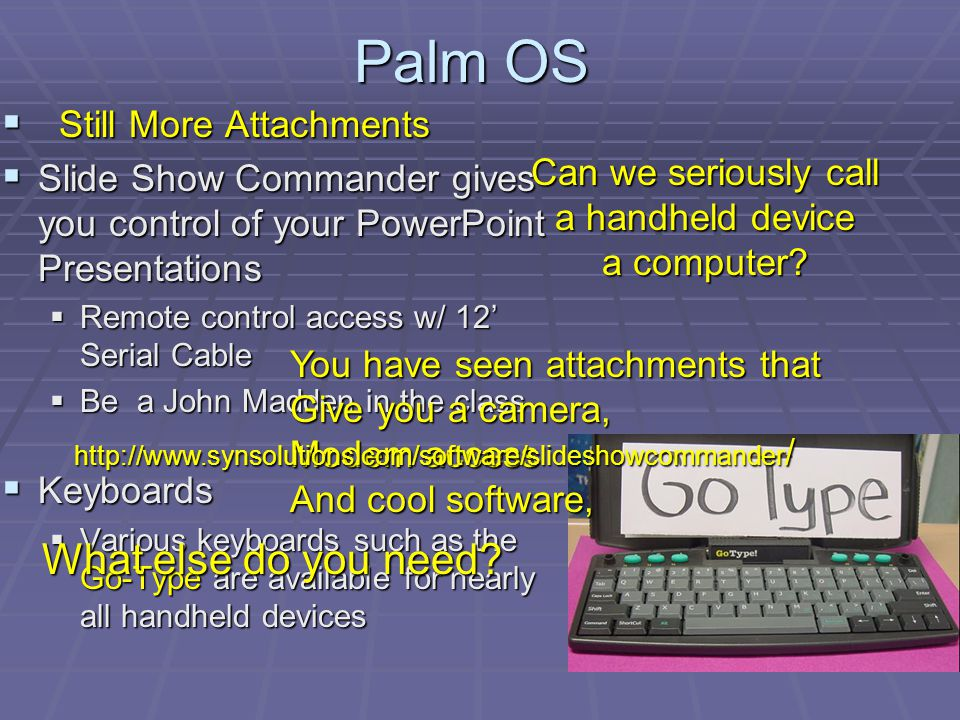 Palm OS Still More Attachments Still More Attachments Slide Show Commander gives you control of your PowerPoint Presentations Slide Show Commander gives you control of your PowerPoint Presentations Remote control access w/ 12 Serial Cable Remote control access w/ 12 Serial Cable Be a John Madden in the class Be a John Madden in the class Keyboards Keyboards Various keyboards such as the Go-Type are available for nearly all handheld devices Various keyboards such as the Go-Type are available for nearly all handheld devices Can we seriously call a handheld device a computer.