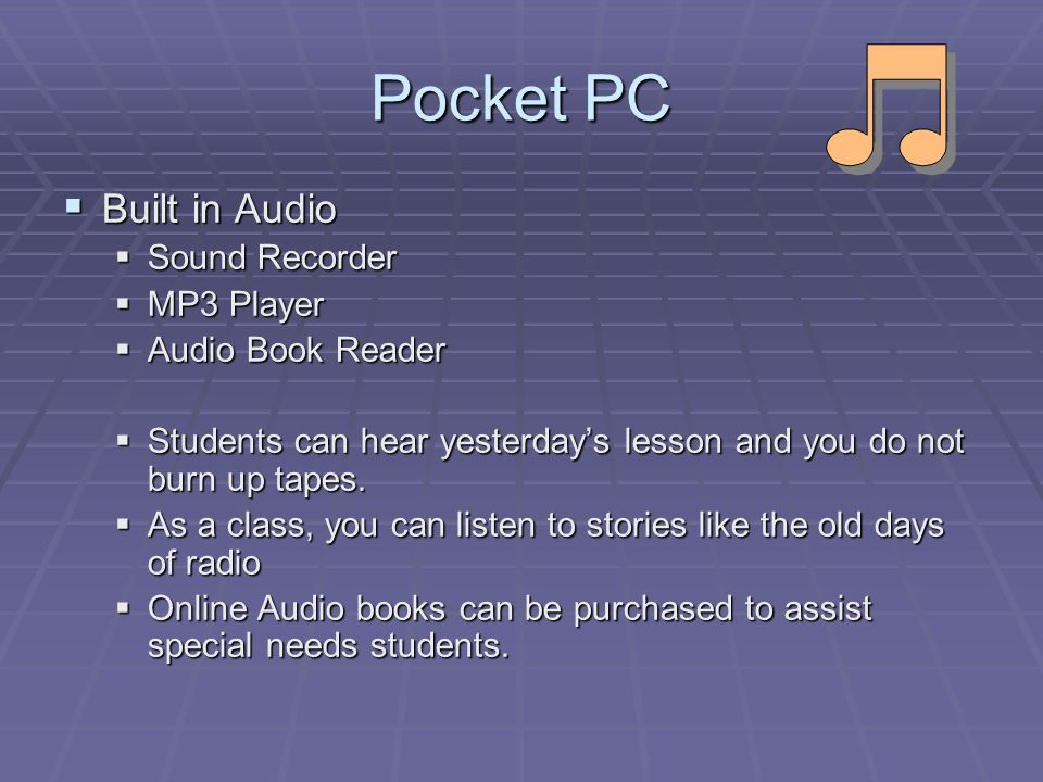 Pocket PC Built in Audio Built in Audio Sound Recorder Sound Recorder MP3 Player MP3 Player Audio Book Reader Audio Book Reader Students can hear yesterdays lesson and you do not burn up tapes.