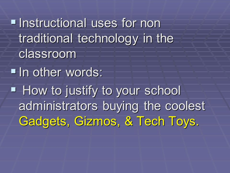 Instructional uses for non traditional technology in the classroom Instructional uses for non traditional technology in the classroom In other words: In other words: How to justify to your school administrators buying the coolest Gadgets, Gizmos, & Tech Toys.