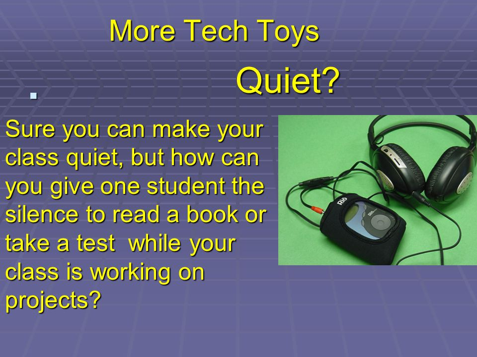 More Tech Toys Quiet? Sure you can make your class quiet, but how can you give one student the silence to read a book or take a test while your class