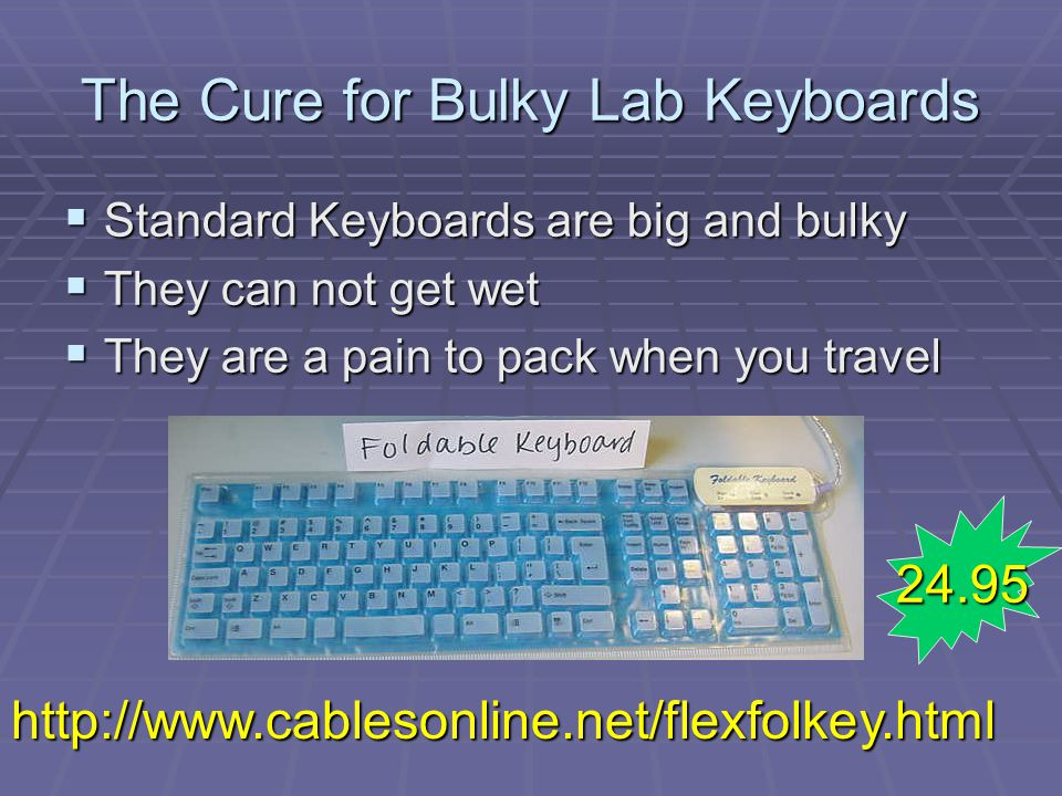 The Cure for Bulky Lab Keyboards Standard Keyboards are big and bulky Standard Keyboards are big and bulky They can not get wet They can not get wet They are a pain to pack when you travel They are a pain to pack when you travel http://www.cablesonline.net/flexfolkey.html 24.95