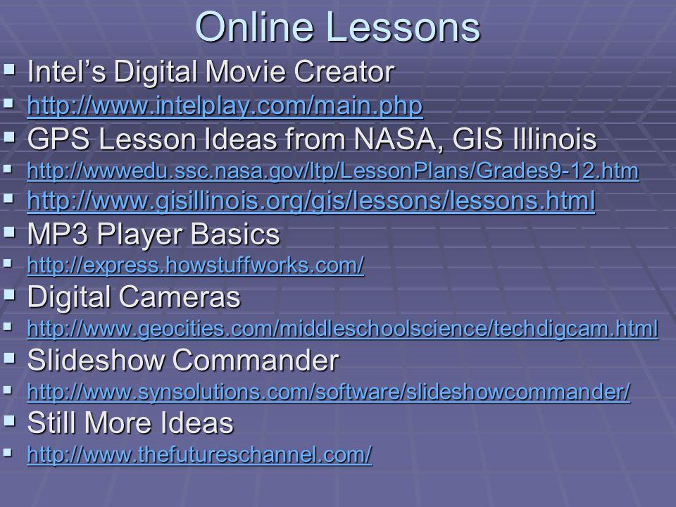 Online Lessons Intels Digital Movie Creator Intels Digital Movie Creator http://www.intelplay.com/main.php http://www.intelplay.com/main.php http://www.intelplay.com/main.php GPS Lesson Ideas from NASA, GIS Illinois GPS Lesson Ideas from NASA, GIS Illinois http://wwwedu.ssc.nasa.gov/ltp/LessonPlans/Grades9-12.htm http://wwwedu.ssc.nasa.gov/ltp/LessonPlans/Grades9-12.htm http://wwwedu.ssc.nasa.gov/ltp/LessonPlans/Grades9-12.htm http://www.gisillinois.org/gis/lessons/lessons.html http://www.gisillinois.org/gis/lessons/lessons.html http://www.gisillinois.org/gis/lessons/lessons.html MP3 Player Basics MP3 Player Basics http://express.howstuffworks.com/ http://express.howstuffworks.com/ http://express.howstuffworks.com/ Digital Cameras Digital Cameras http://www.geocities.com/middleschoolscience/techdigcam.html http://www.geocities.com/middleschoolscience/techdigcam.html http://www.geocities.com/middleschoolscience/techdigcam.html Slideshow Commander Slideshow Commander http://www.synsolutions.com/software/slideshowcommander/ http://www.synsolutions.com/software/slideshowcommander/ http://www.synsolutions.com/software/slideshowcommander/ Still More Ideas Still More Ideas http://www.thefutureschannel.com/ http://www.thefutureschannel.com/ http://www.thefutureschannel.com/