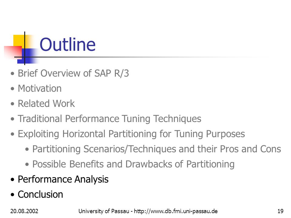 20.08.2002University of Passau - http://www.db.fmi.uni-passau.de19 Outline Brief Overview of SAP R/3 Motivation Related Work Traditional Performance Tuning Techniques Exploiting Horizontal Partitioning for Tuning Purposes Partitioning Scenarios/Techniques and their Pros and Cons Possible Benefits and Drawbacks of Partitioning Performance Analysis Conclusion