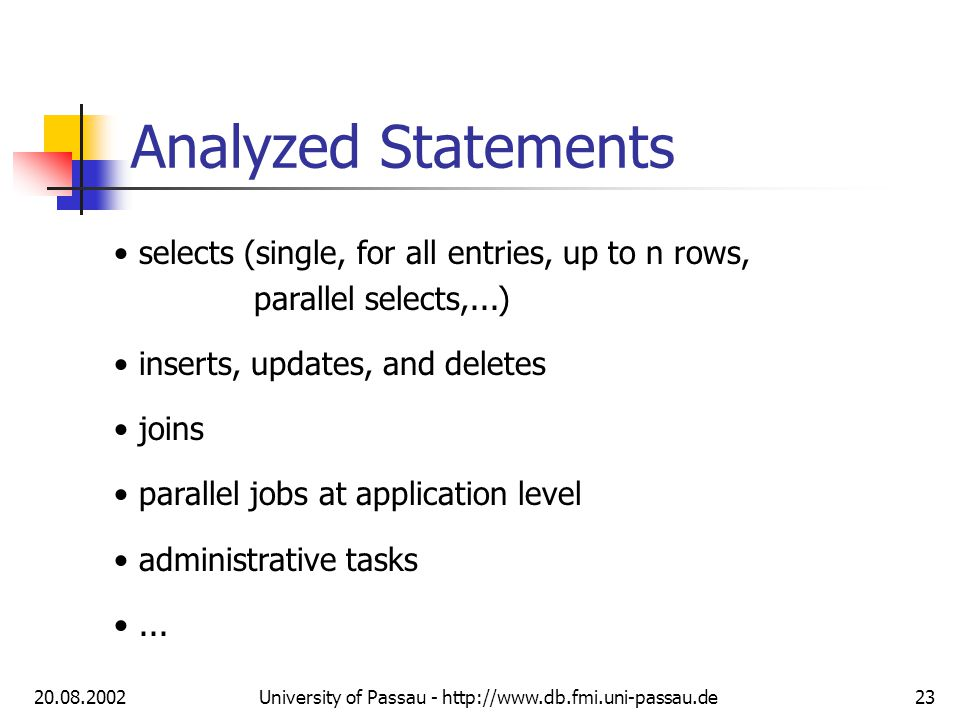20.08.2002University of Passau - http://www.db.fmi.uni-passau.de23 Analyzed Statements selects (single, for all entries, up to n rows, parallel selects,...) inserts, updates, and deletes joins parallel jobs at application level administrative tasks...