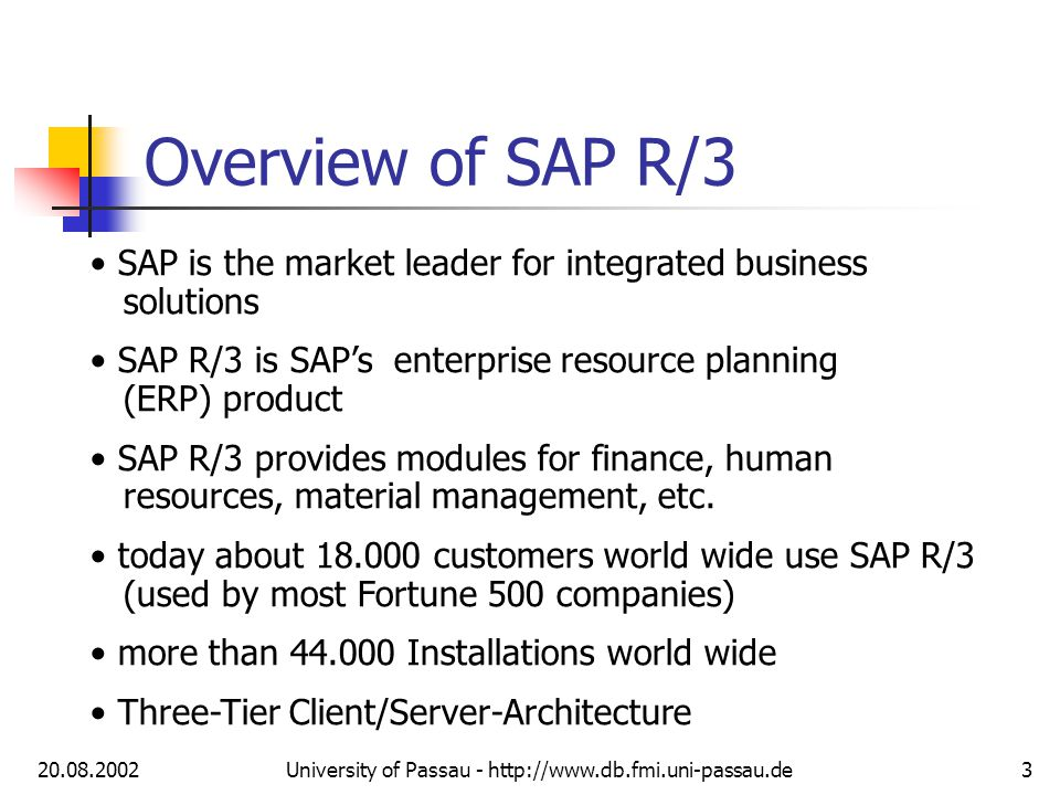 20.08.2002University of Passau - http://www.db.fmi.uni-passau.de3 Overview of SAP R/3 SAP is the market leader for integrated business solutions SAP R/3 is SAPs enterprise resource planning (ERP) product SAP R/3 provides modules for finance, human resources, material management, etc.