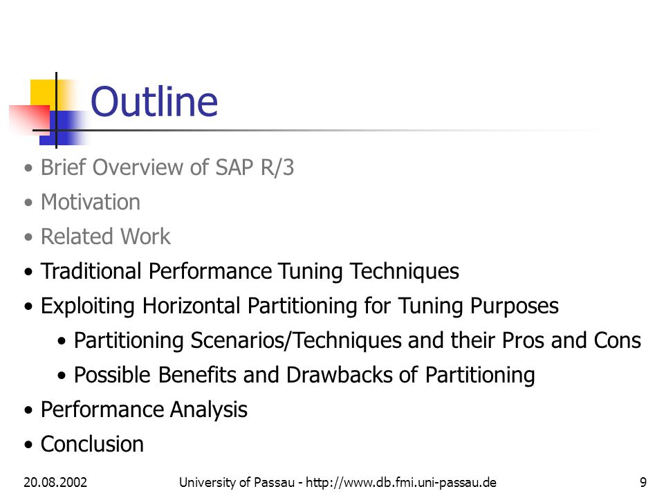 20.08.2002University of Passau - http://www.db.fmi.uni-passau.de9 Outline Brief Overview of SAP R/3 Motivation Related Work Traditional Performance Tuning Techniques Exploiting Horizontal Partitioning for Tuning Purposes Partitioning Scenarios/Techniques and their Pros and Cons Possible Benefits and Drawbacks of Partitioning Performance Analysis Conclusion