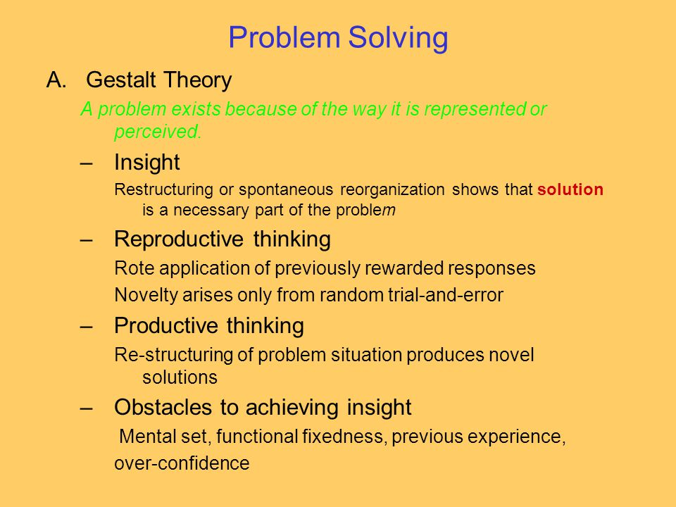 Problem Solving A.Gestalt Theory A problem exists because of the way it is represented or perceived. –Insight Restructuring or spontaneous reorganizat
