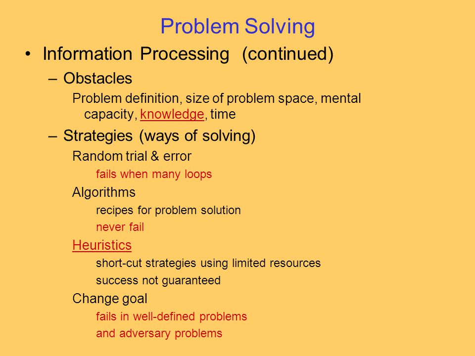 Information Processing (continued) –Obstacles Problem definition, size of problem space, mental capacity, knowledge, timeknowledge –Strategies (ways of solving) Random trial & error fails when many loops Algorithms recipes for problem solution never fail Heuristics short-cut strategies using limited resources success not guaranteed Change goal fails in well-defined problems and adversary problems Problem Solving
