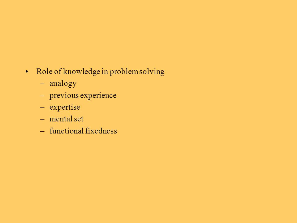 Role of knowledge in problem solving –analogy –previous experience –expertise –mental set –functional fixedness