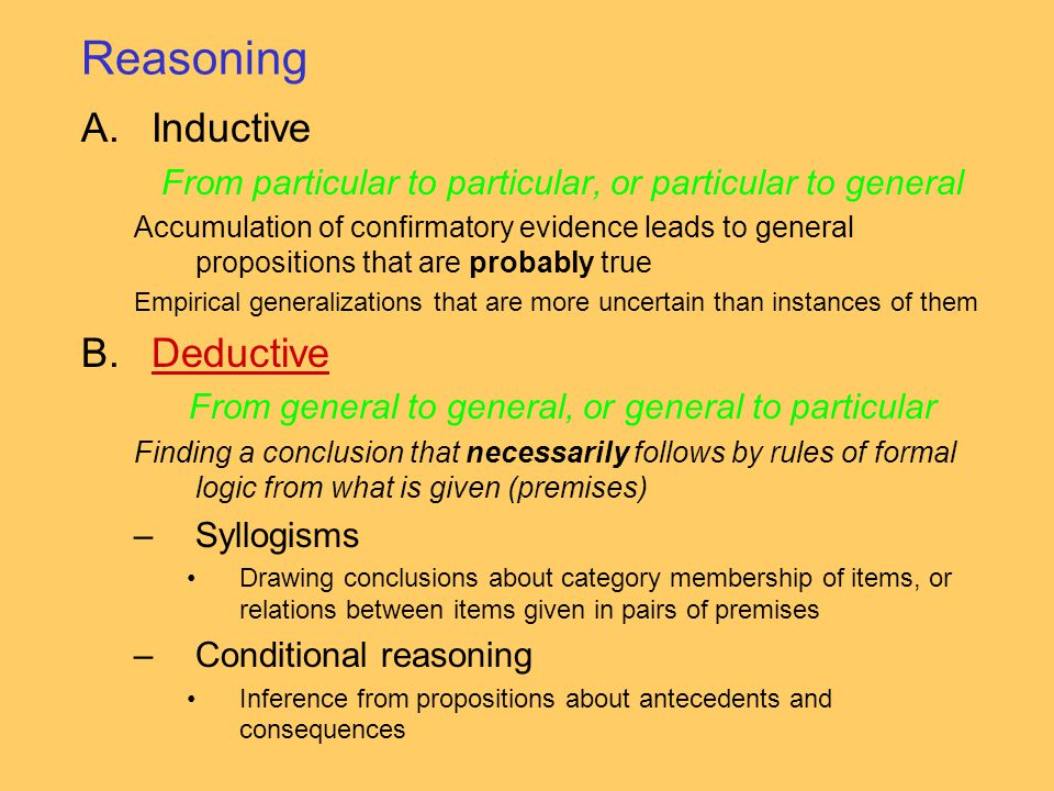 Reasoning A.Inductive From particular to particular, or particular to general Accumulation of confirmatory evidence leads to general propositions that