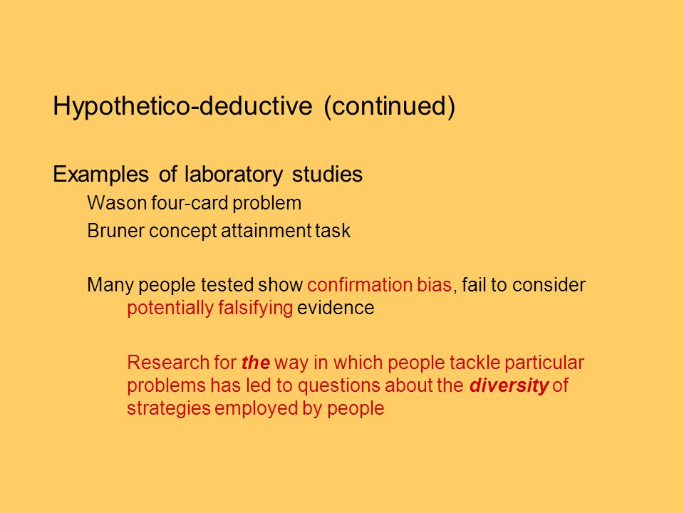 Hypothetico-deductive (continued) Examples of laboratory studies Wason four-card problem Bruner concept attainment task Many people tested show confir