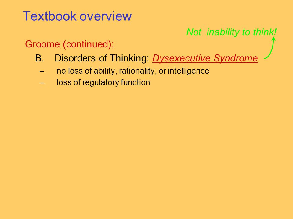 Groome (continued): B.Disorders of Thinking: Dysexecutive SyndromeDysexecutive Syndrome –no loss of ability, rationality, or intelligence –loss of regulatory function Not inability to think.