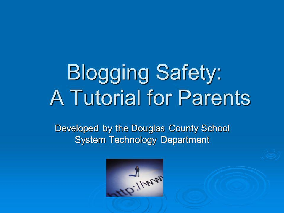 Blogging Safety: A Tutorial for Parents Developed by the Douglas County School System Technology Department