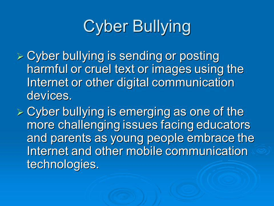 Cyber Bullying Cyber bullying is sending or posting harmful or cruel text or images using the Internet or other digital communication devices.