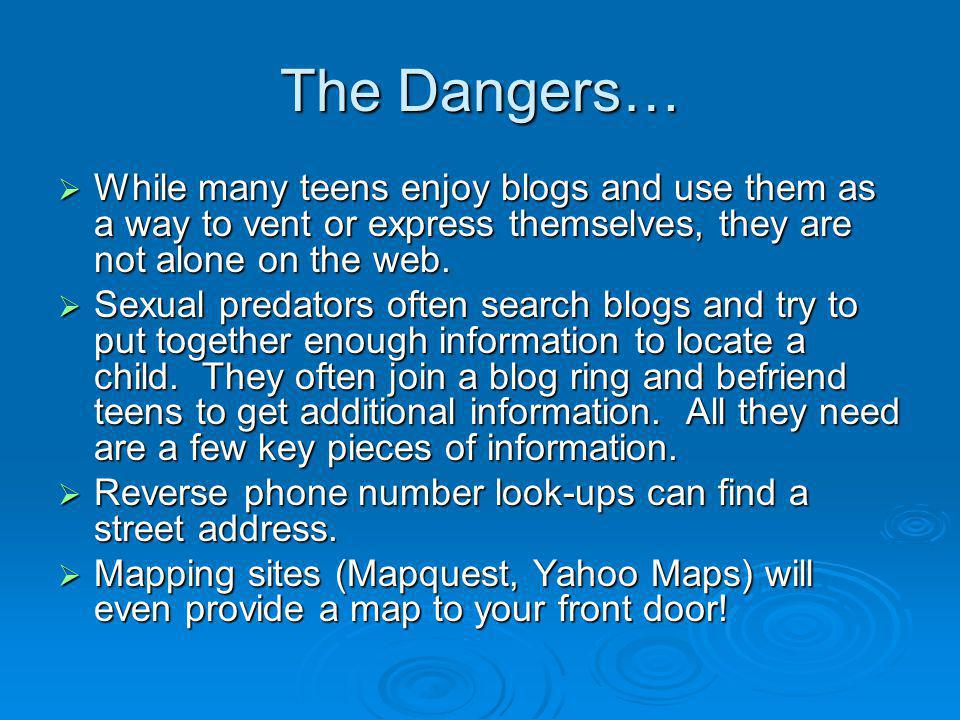 The Dangers… While many teens enjoy blogs and use them as a way to vent or express themselves, they are not alone on the web.