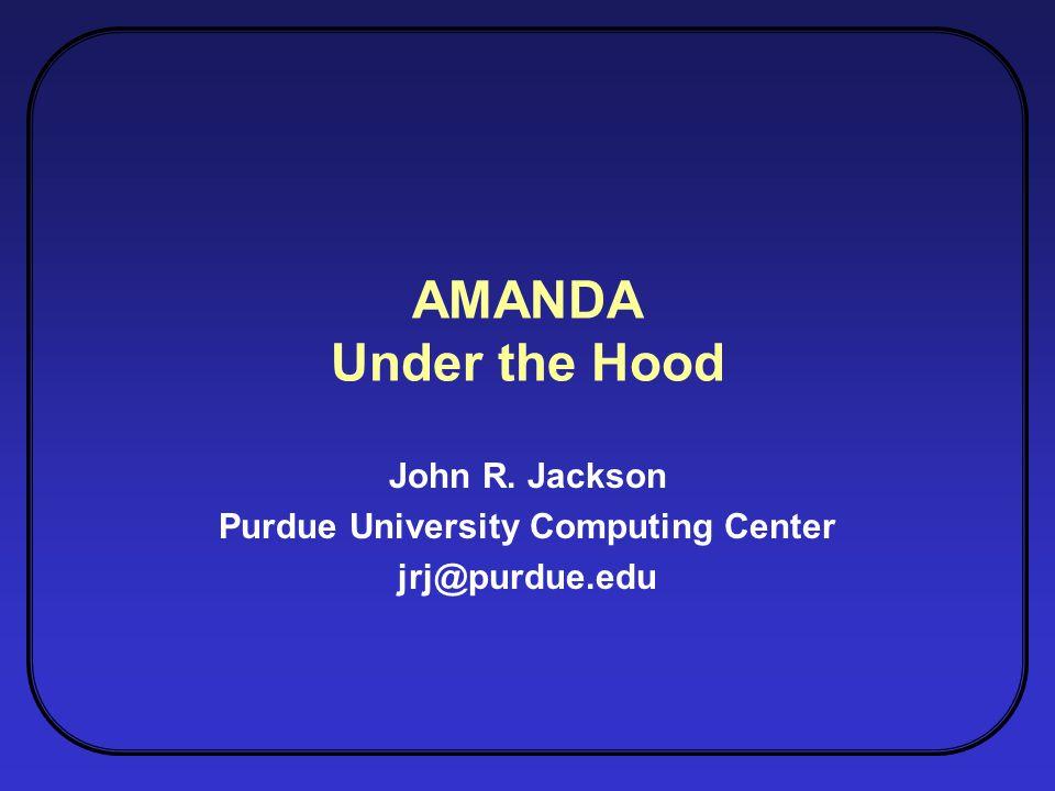 AMANDA Under the Hood John R. Jackson Purdue University Computing Center jrj@purdue.edu