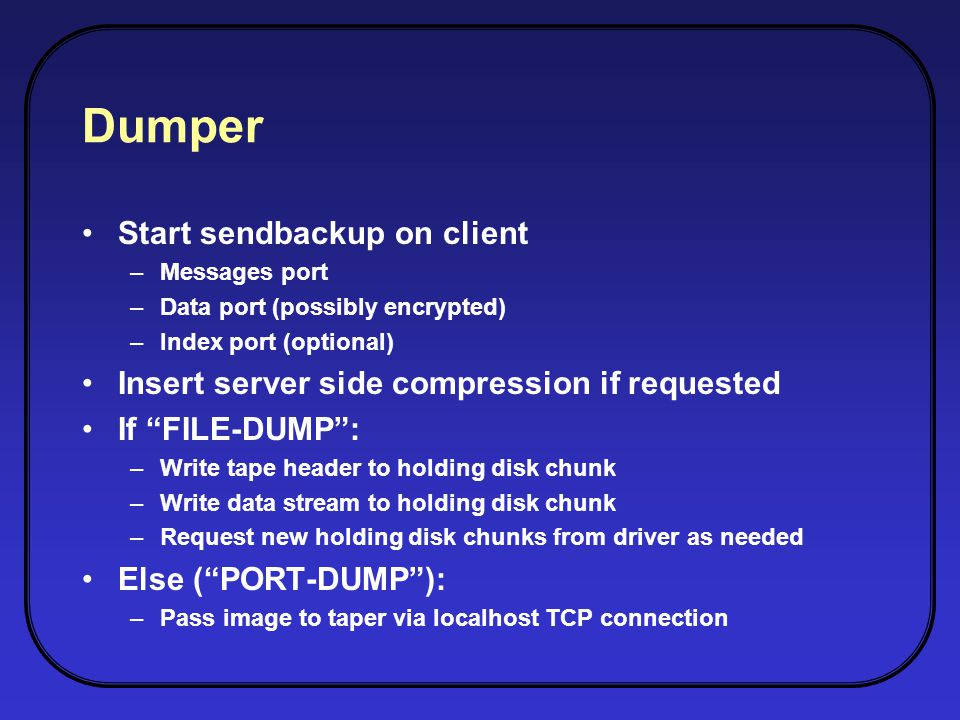 Dumper Start sendbackup on client –Messages port –Data port (possibly encrypted) –Index port (optional) Insert server side compression if requested If FILE-DUMP: –Write tape header to holding disk chunk –Write data stream to holding disk chunk –Request new holding disk chunks from driver as needed Else (PORT-DUMP): –Pass image to taper via localhost TCP connection