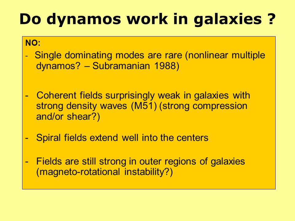 Do dynamos work in galaxies ? NO: - Single dominating modes are rare (nonlinear multiple dynamos? – Subramanian 1988) - Coherent fields surprisingly w