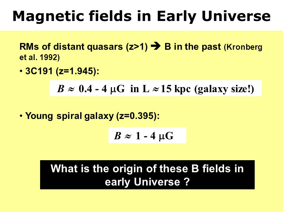 Magnetic fields in Early Universe RMs of distant quasars (z>1) B in the past (Kronberg et al. 1992) 3C191 (z=1.945): B 0.4 - 4 G in L 15 kpc (galaxy s