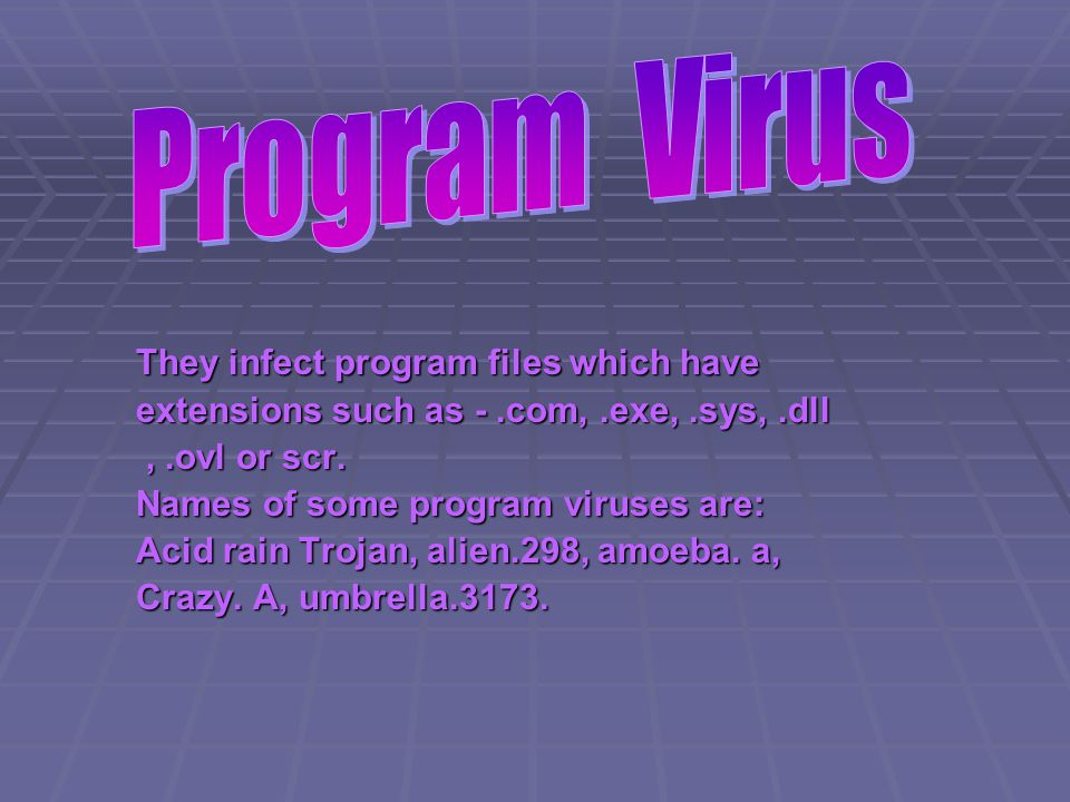 They infect program files which have extensions such as -.com,.exe,.sys,.dll,.ovl or scr.,.ovl or scr.