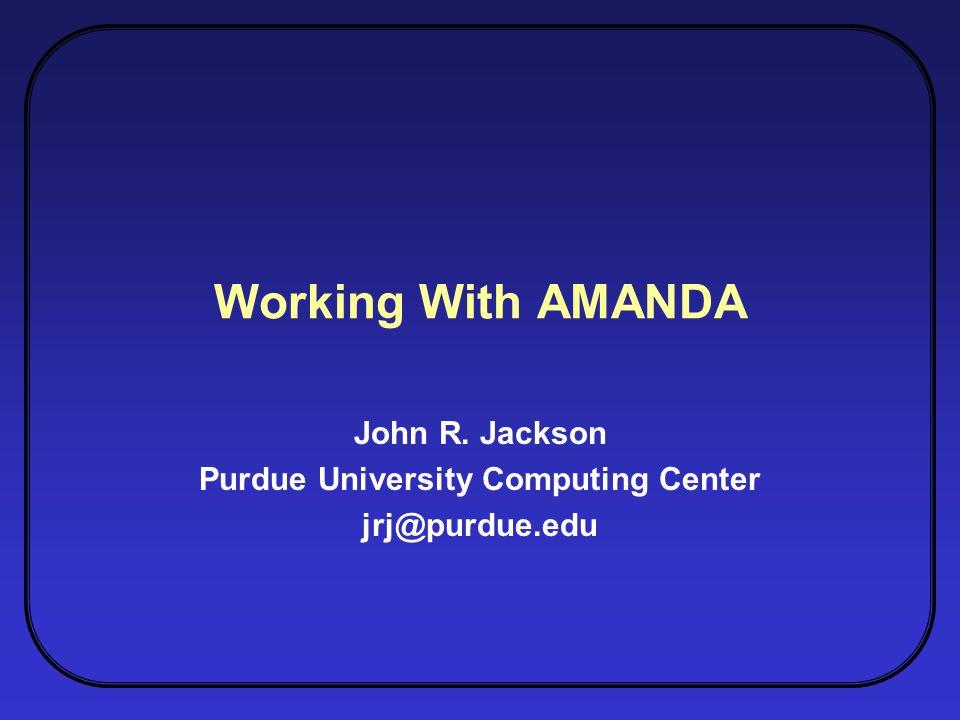 Working With AMANDA John R. Jackson Purdue University Computing Center jrj@purdue.edu
