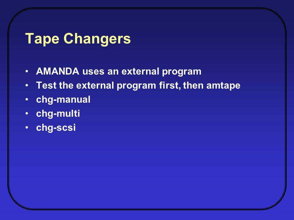Tape Changers AMANDA uses an external program Test the external program first, then amtape chg-manual chg-multi chg-scsi