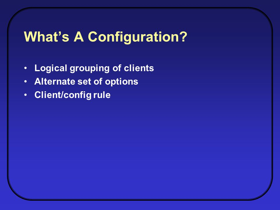 Whats A Configuration? Logical grouping of clients Alternate set of options Client/config rule