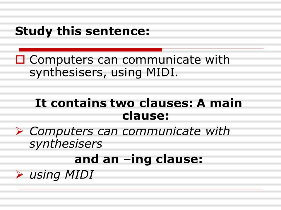 Study this sentence: Computers can communicate with synthesisers, using MIDI. It contains two clauses: A main clause: Computers can communicate with s