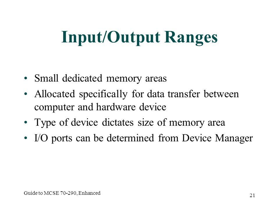 Guide to MCSE 70-290, Enhanced 21 Input/Output Ranges Small dedicated memory areas Allocated specifically for data transfer between computer and hardware device Type of device dictates size of memory area I/O ports can be determined from Device Manager