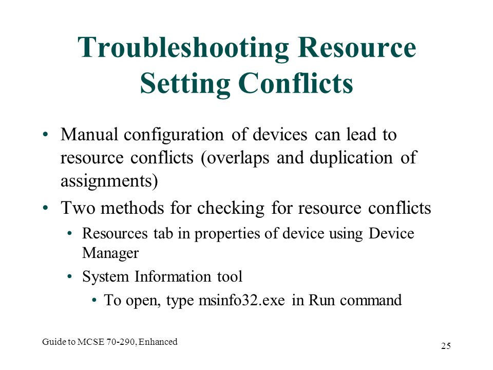 Guide to MCSE 70-290, Enhanced 25 Troubleshooting Resource Setting Conflicts Manual configuration of devices can lead to resource conflicts (overlaps and duplication of assignments) Two methods for checking for resource conflicts Resources tab in properties of device using Device Manager System Information tool To open, type msinfo32.exe in Run command
