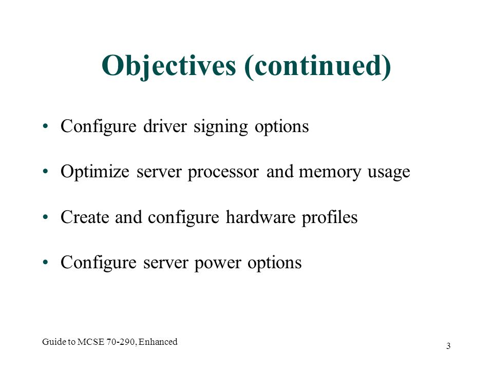 Guide to MCSE 70-290, Enhanced 44 Hardware Profiles Set of instructions defining which devices to start and drivers to load when computer starts Profile 1 created when Windows Server 2003 installed, every device enabled Portable computers change set of hardware device available at different times Can create additional profiles to match situation
