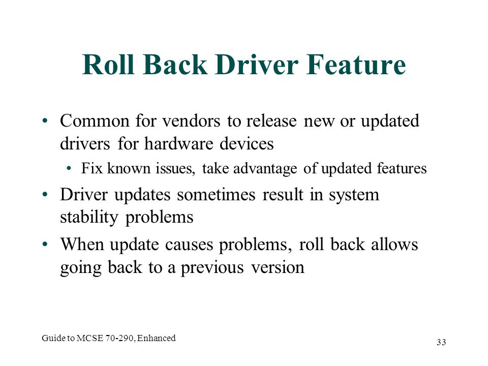 Guide to MCSE 70-290, Enhanced 33 Roll Back Driver Feature Common for vendors to release new or updated drivers for hardware devices Fix known issues, take advantage of updated features Driver updates sometimes result in system stability problems When update causes problems, roll back allows going back to a previous version