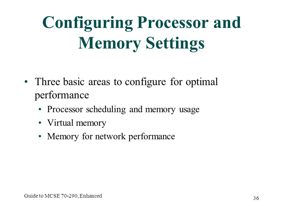 Guide to MCSE 70-290, Enhanced 36 Configuring Processor and Memory Settings Three basic areas to configure for optimal performance Processor scheduling and memory usage Virtual memory Memory for network performance