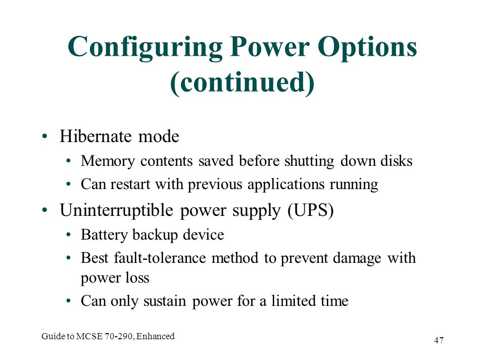 Guide to MCSE 70-290, Enhanced 47 Configuring Power Options (continued) Hibernate mode Memory contents saved before shutting down disks Can restart with previous applications running Uninterruptible power supply (UPS) Battery backup device Best fault-tolerance method to prevent damage with power loss Can only sustain power for a limited time