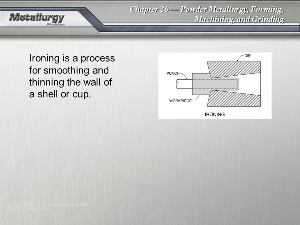 Chapter 26 Powder Metallurgy, Forming, Machining, and Grinding Ironing is a process for smoothing and thinning the wall of a shell or cup.