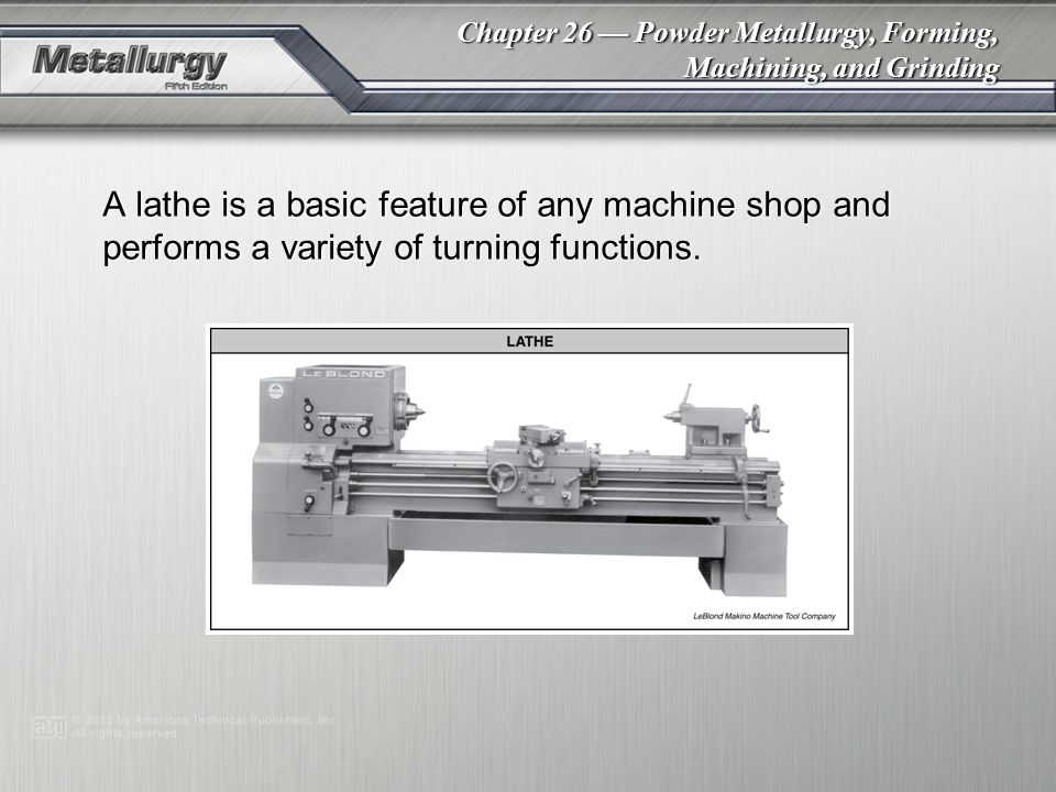 Chapter 26 Powder Metallurgy, Forming, Machining, and Grinding A lathe is a basic feature of any machine shop and performs a variety of turning functi