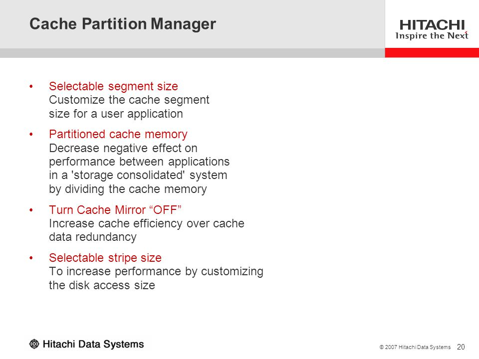 20 © 2007 Hitachi Data Systems Cache Partition Manager Selectable segment size Customize the cache segment size for a user application Partitioned cac