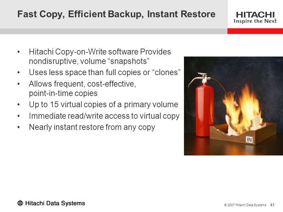 41 © 2007 Hitachi Data Systems Fast Copy, Efficient Backup, Instant Restore Hitachi Copy-on-Write software Provides nondisruptive, volume snapshots Us
