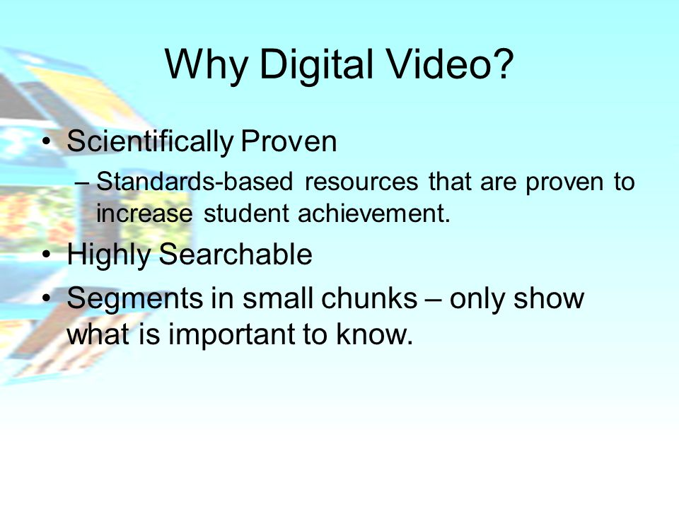 Why Digital Video? Scientifically Proven –Standards-based resources that are proven to increase student achievement. Highly Searchable Segments in sma